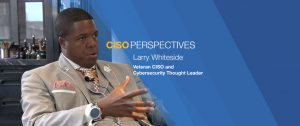 Larry Whiteside, Veteran CISO and Cybersecurity Thought Leader