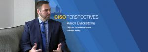 CISO Perspectives: Aaron Blackstone, CISO, Texas Department of Public Safety
