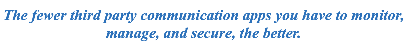 The fewer third party communication apps you have to monitor, manage, and secure, the better.