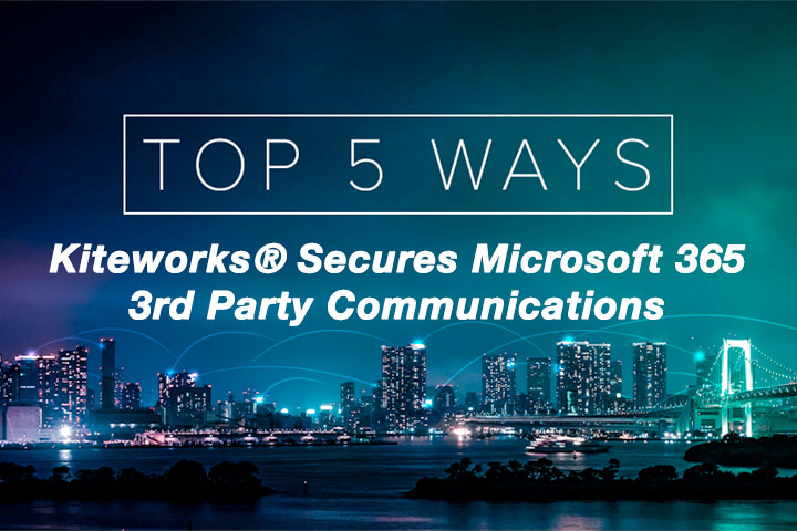 Top 5 Ways Kiteworks Secures Microsoft 365 3rd Party Communications